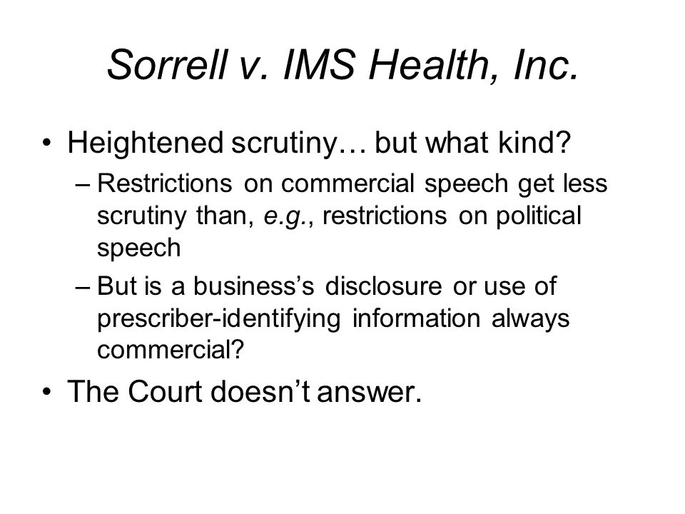 Sorrell v. IMS Health, Inc. Heightened scrutiny… but what kind? –Restrictions on commercial speech get less scrutiny than, e.g., restrictions on polit
