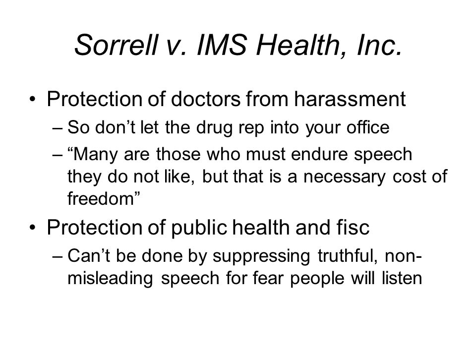 Sorrell v. IMS Health, Inc. Protection of doctors from harassment –So dont let the drug rep into your office –Many are those who must endure speech th