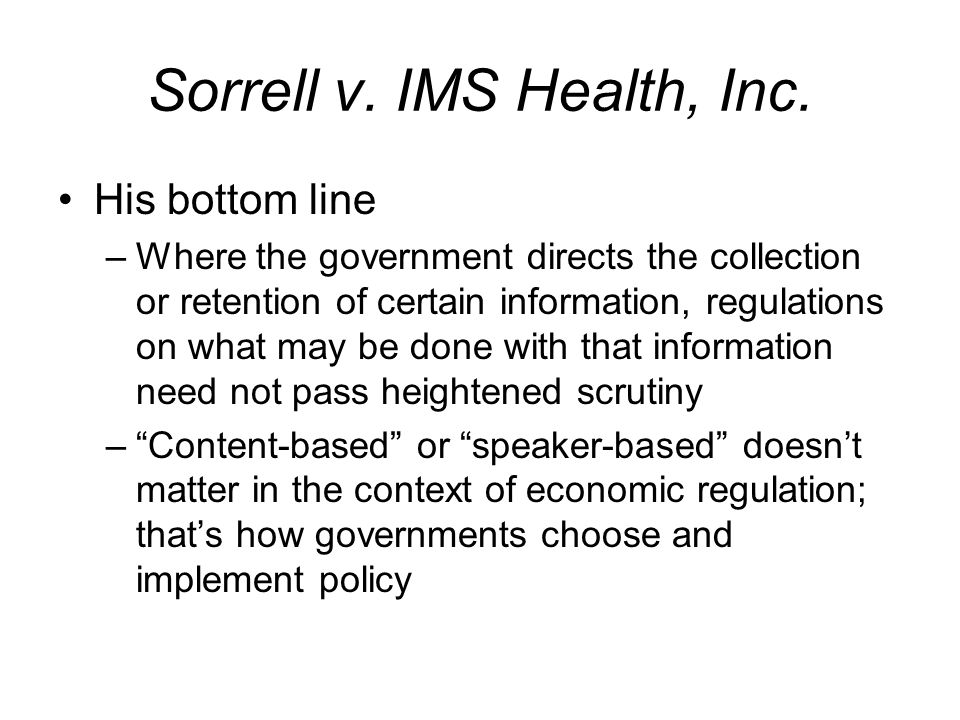 Sorrell v. IMS Health, Inc. His bottom line –Where the government directs the collection or retention of certain information, regulations on what may
