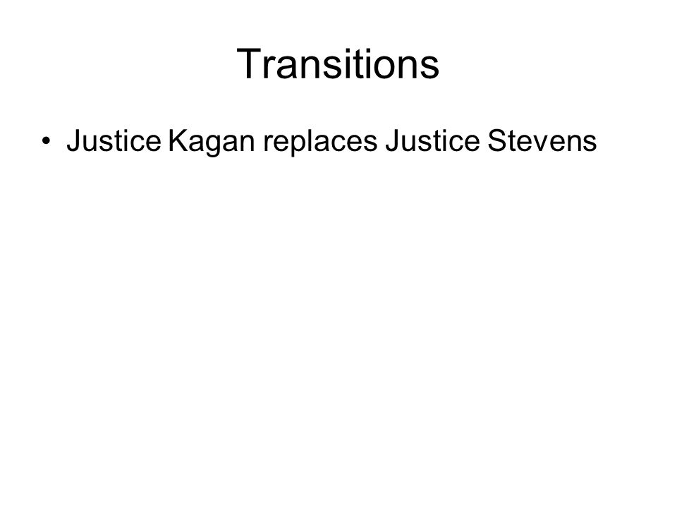 Transitions Justice Kagan replaces Justice Stevens –Less track record than Justice Sotomayor on many of the issues on the Courts docket