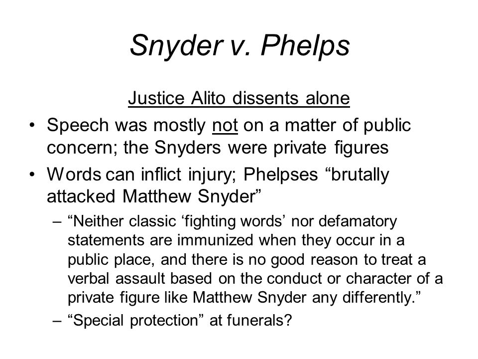 Snyder v. Phelps Justice Alito dissents alone Speech was mostly not on a matter of public concern; the Snyders were private figures Words can inflict