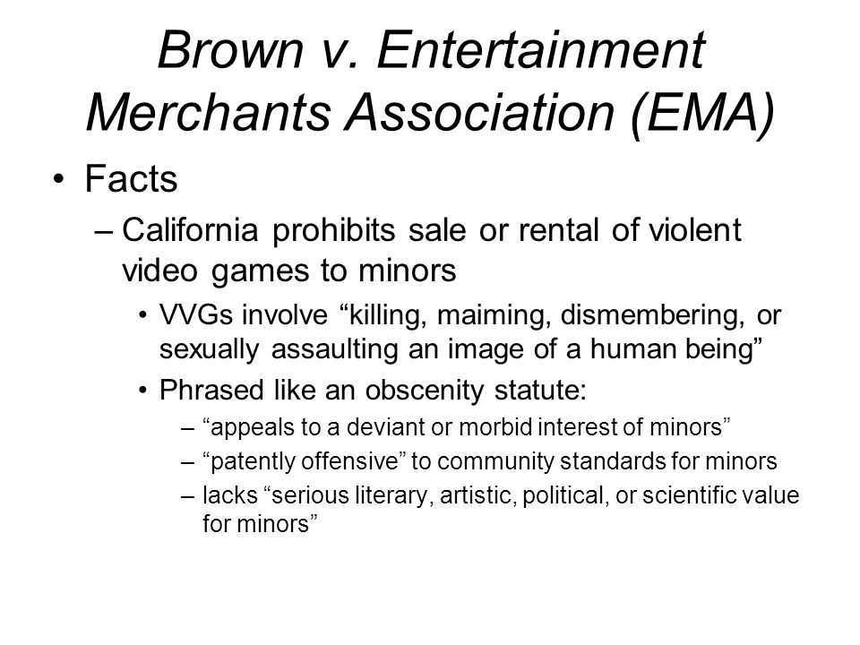 Brown v. Entertainment Merchants Association (EMA) Facts –California prohibits sale or rental of violent video games to minors VVGs involve killing, m