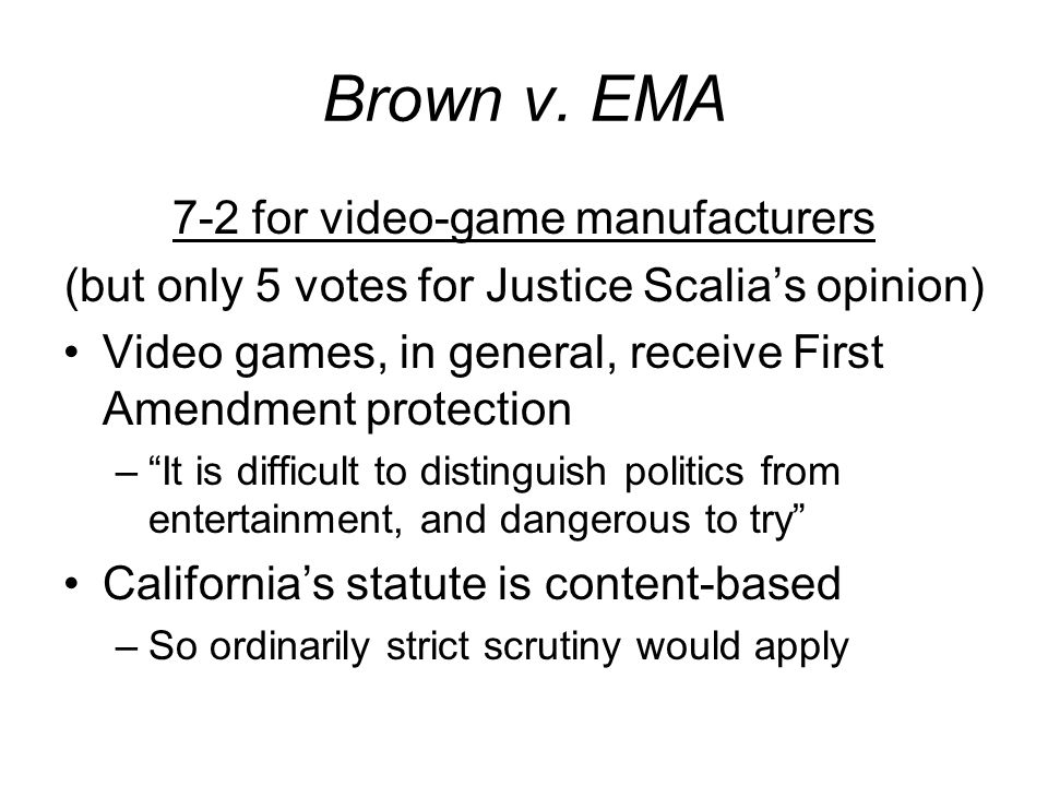 Brown v. EMA 7-2 for video-game manufacturers (but only 5 votes for Justice Scalias opinion) Video games, in general, receive First Amendment protecti