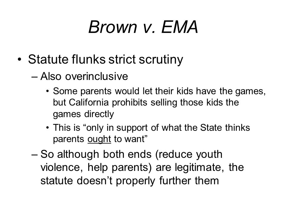 Brown v. EMA Statute flunks strict scrutiny –Also overinclusive Some parents would let their kids have the games, but California prohibits selling tho