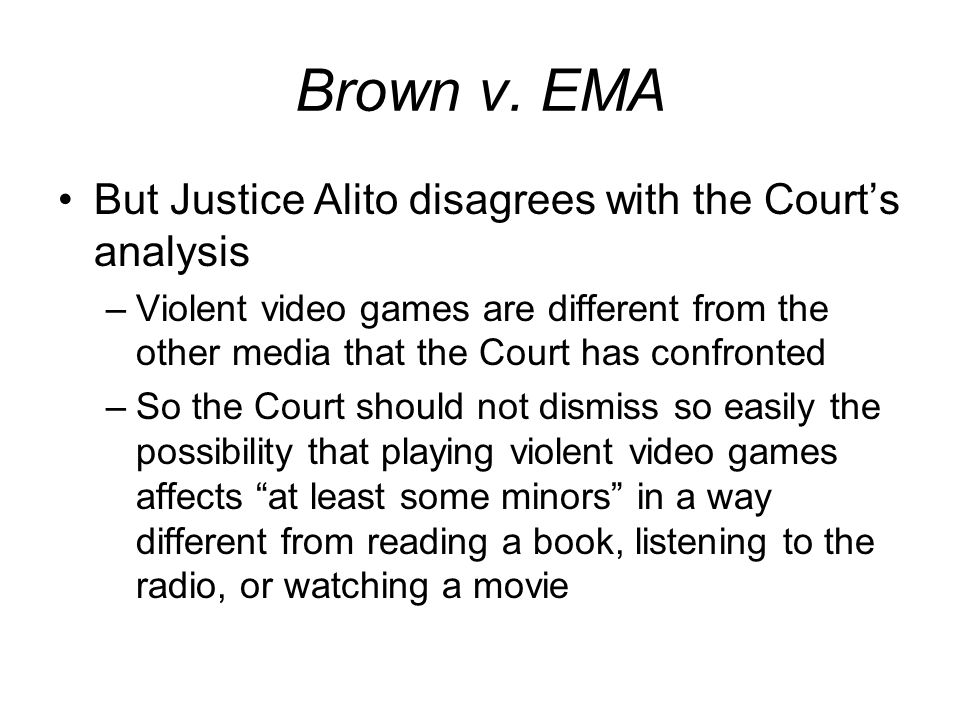 Brown v. EMA But Justice Alito disagrees with the Courts analysis –Violent video games are different from the other media that the Court has confronte