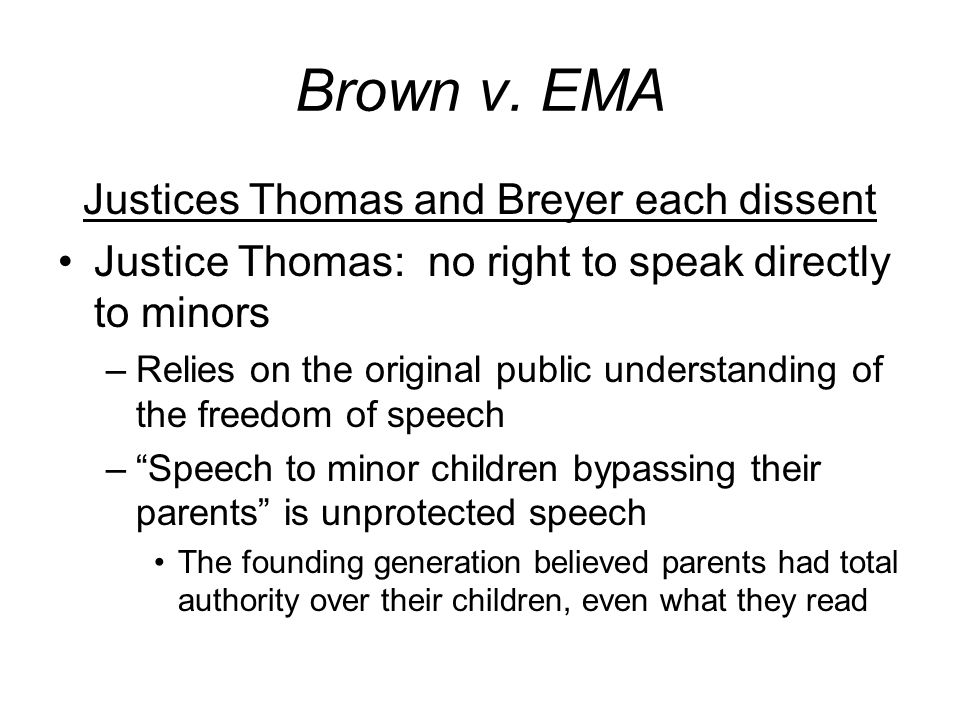 Brown v. EMA Justices Thomas and Breyer each dissent Justice Thomas: no right to speak directly to minors –Relies on the original public understanding