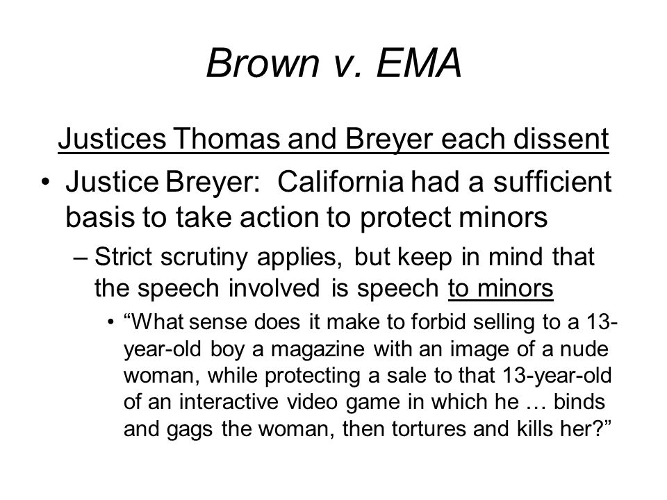 Brown v. EMA Justices Thomas and Breyer each dissent Justice Breyer: California had a sufficient basis to take action to protect minors –Strict scruti