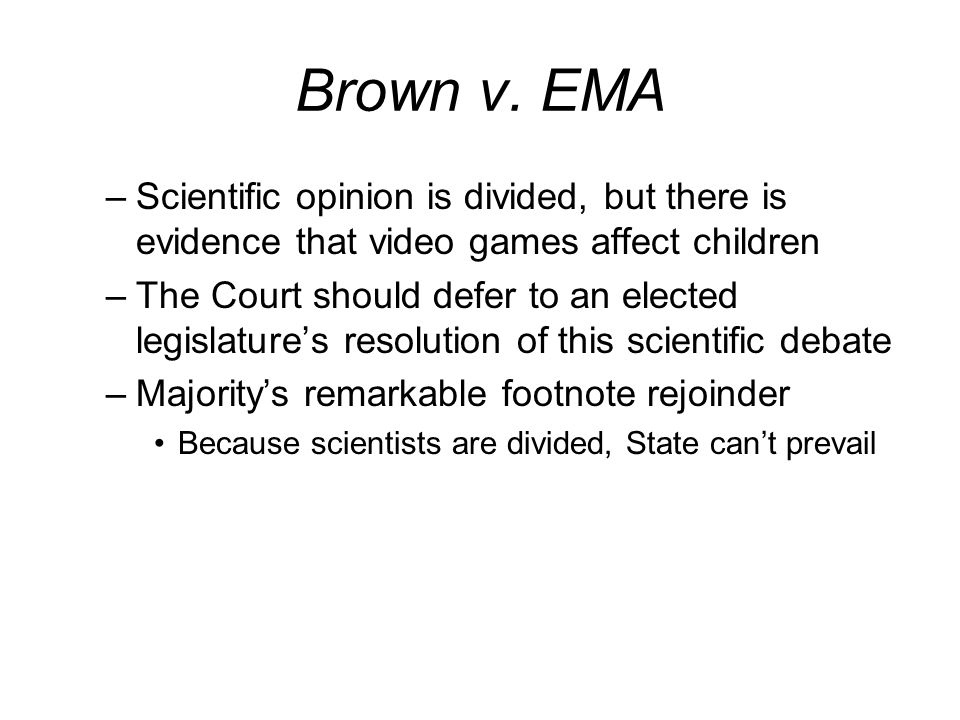 Brown v. EMA –Scientific opinion is divided, but there is evidence that video games affect children –The Court should defer to an elected legislatures