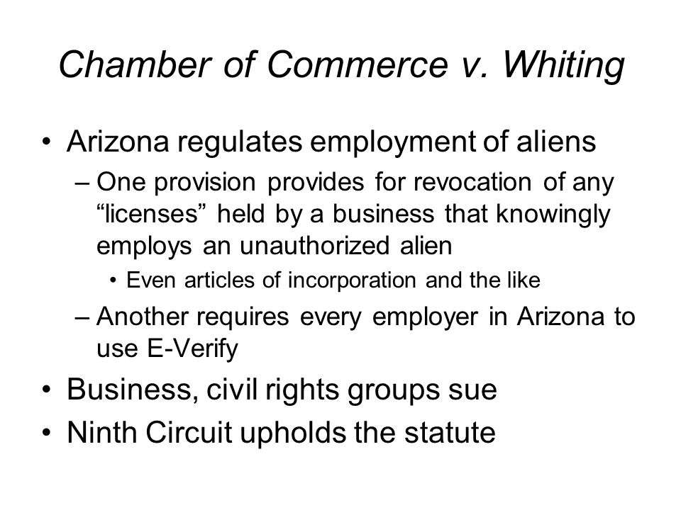 Chamber of Commerce v. Whiting Arizona regulates employment of aliens –One provision provides for revocation of any licenses held by a business that k
