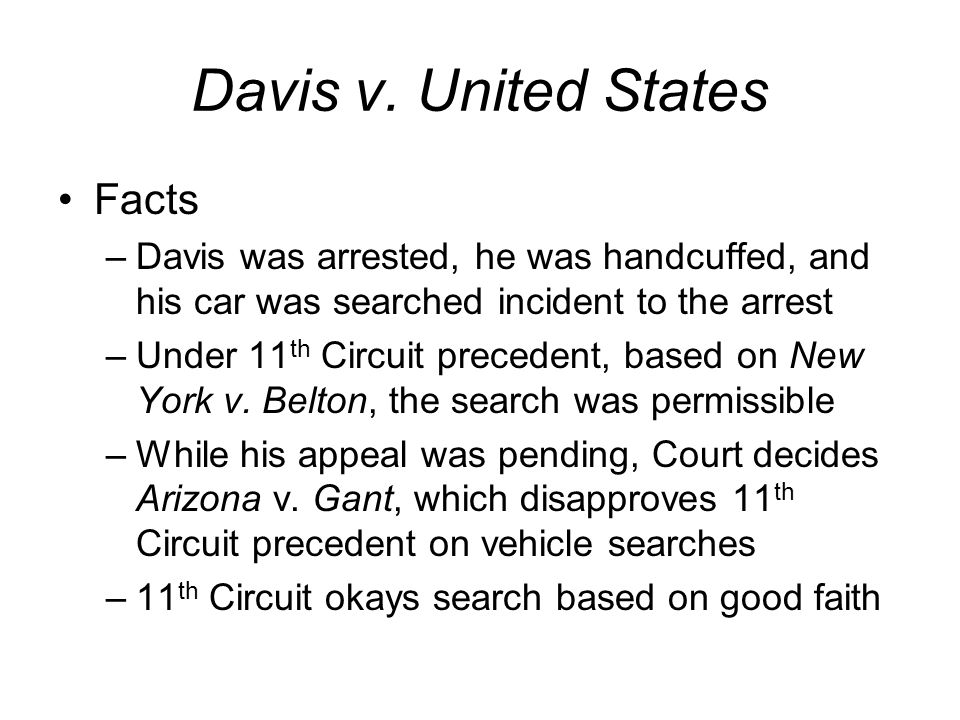 Davis v. United States Facts –Davis was arrested, he was handcuffed, and his car was searched incident to the arrest –Under 11 th Circuit precedent, b