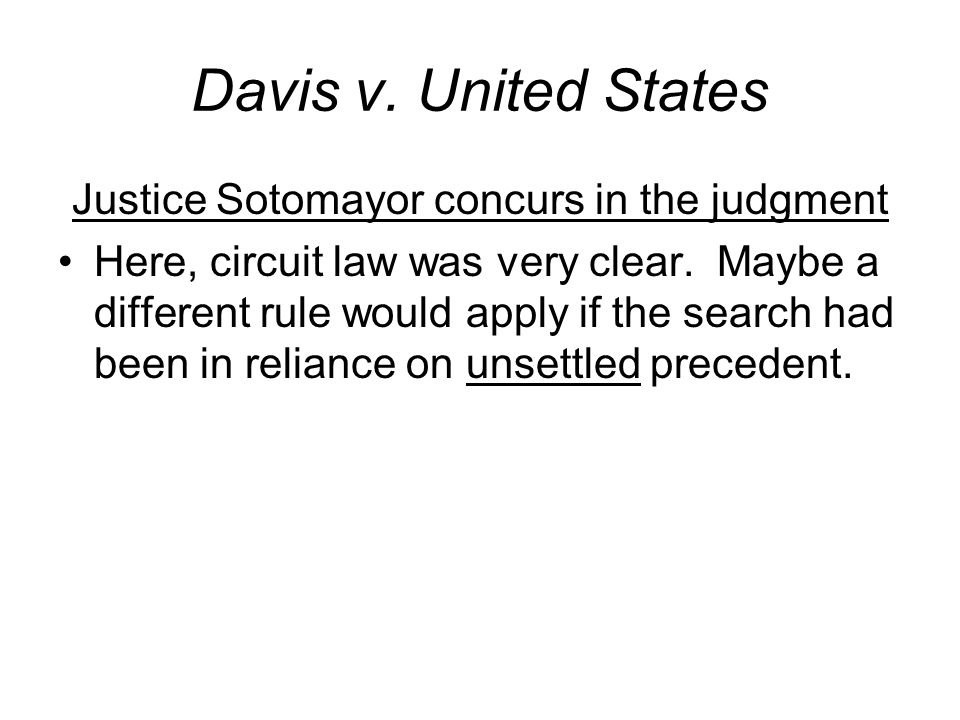 Davis v. United States Justice Sotomayor concurs in the judgment Here, circuit law was very clear. Maybe a different rule would apply if the search ha