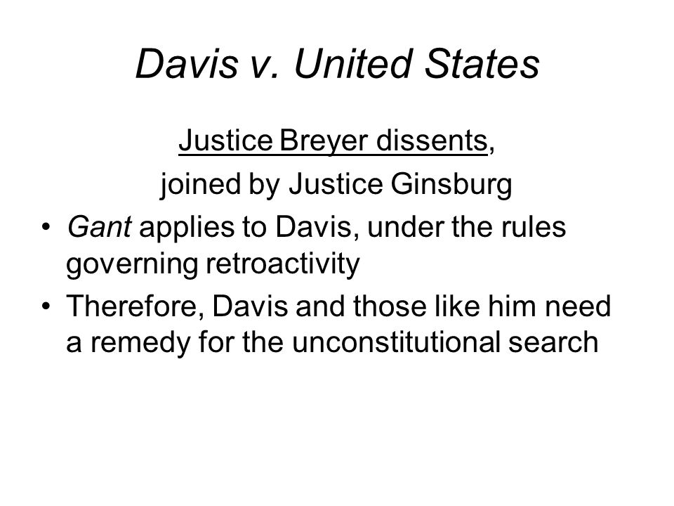 Davis v. United States Justice Breyer dissents, joined by Justice Ginsburg Gant applies to Davis, under the rules governing retroactivity Therefore, D