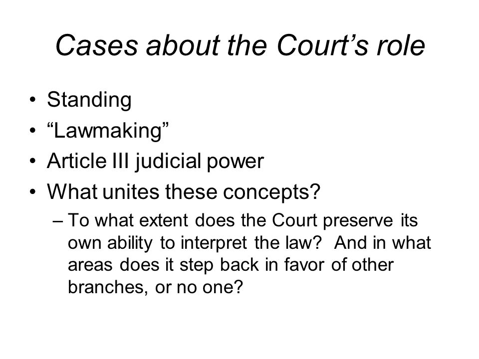 Cases about the Courts role Standing Lawmaking Article III judicial power What unites these concepts? –To what extent does the Court preserve its own