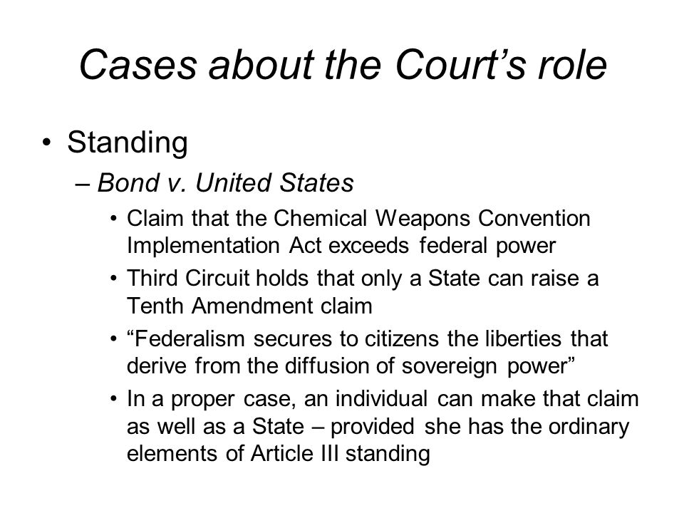Cases about the Courts role Standing –Bond v. United States Claim that the Chemical Weapons Convention Implementation Act exceeds federal power Third