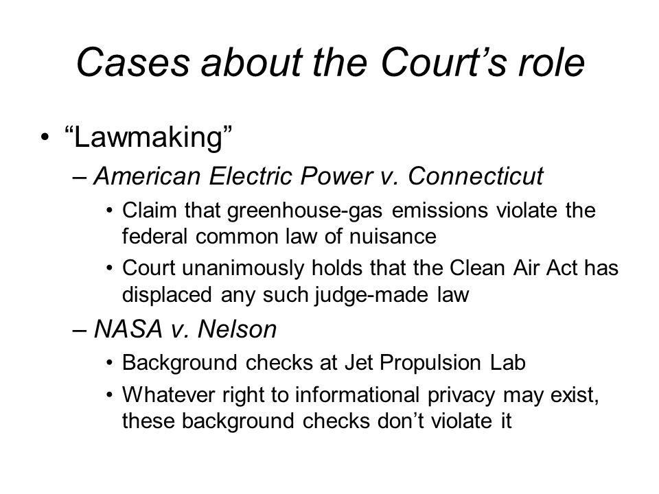 Cases about the Courts role Lawmaking –American Electric Power v. Connecticut Claim that greenhouse-gas emissions violate the federal common law of nu
