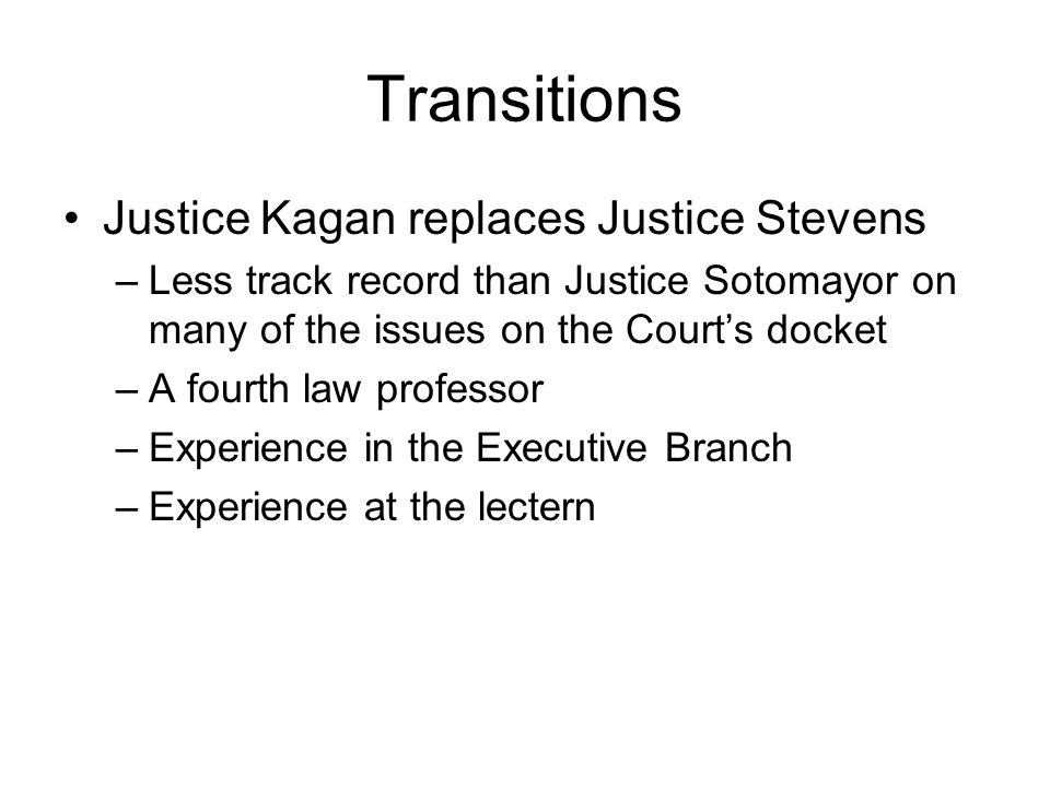 Transitions Justice Kagan replaces Justice Stevens –Less track record than Justice Sotomayor on many of the issues on the Courts docket –A fourth law professor –Experience in the Executive Branch –Experience at the lectern –40 years younger than her predecessor