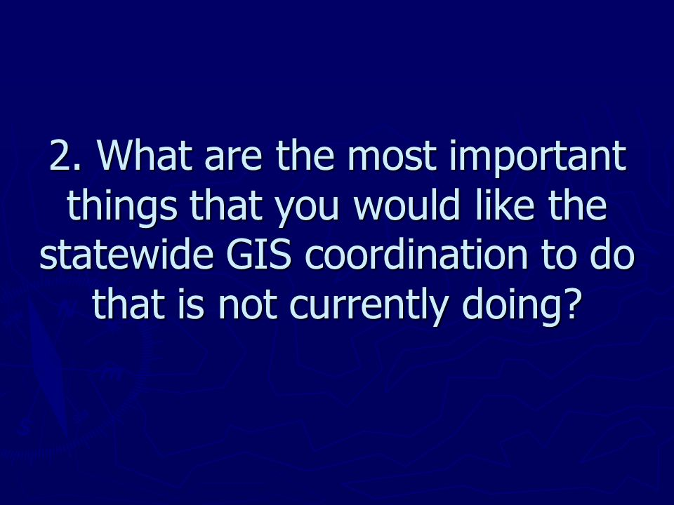 2. What are the most important things that you would like the statewide GIS coordination to do that is not currently doing?