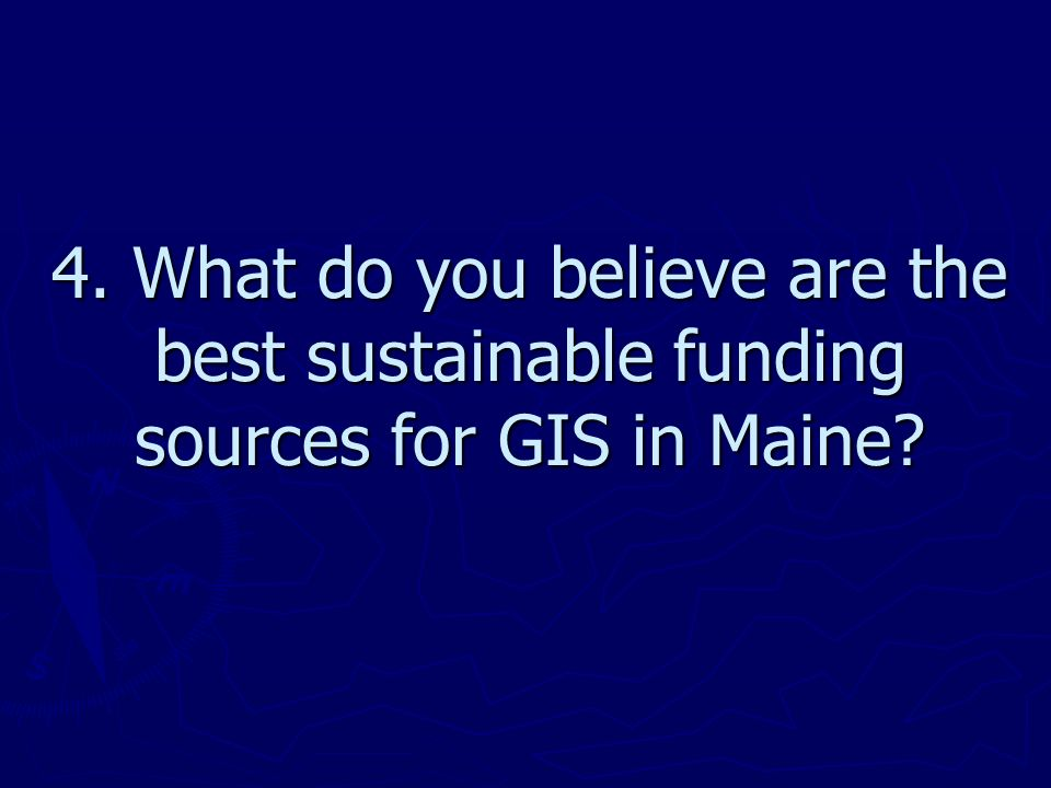 4. What do you believe are the best sustainable funding sources for GIS in Maine