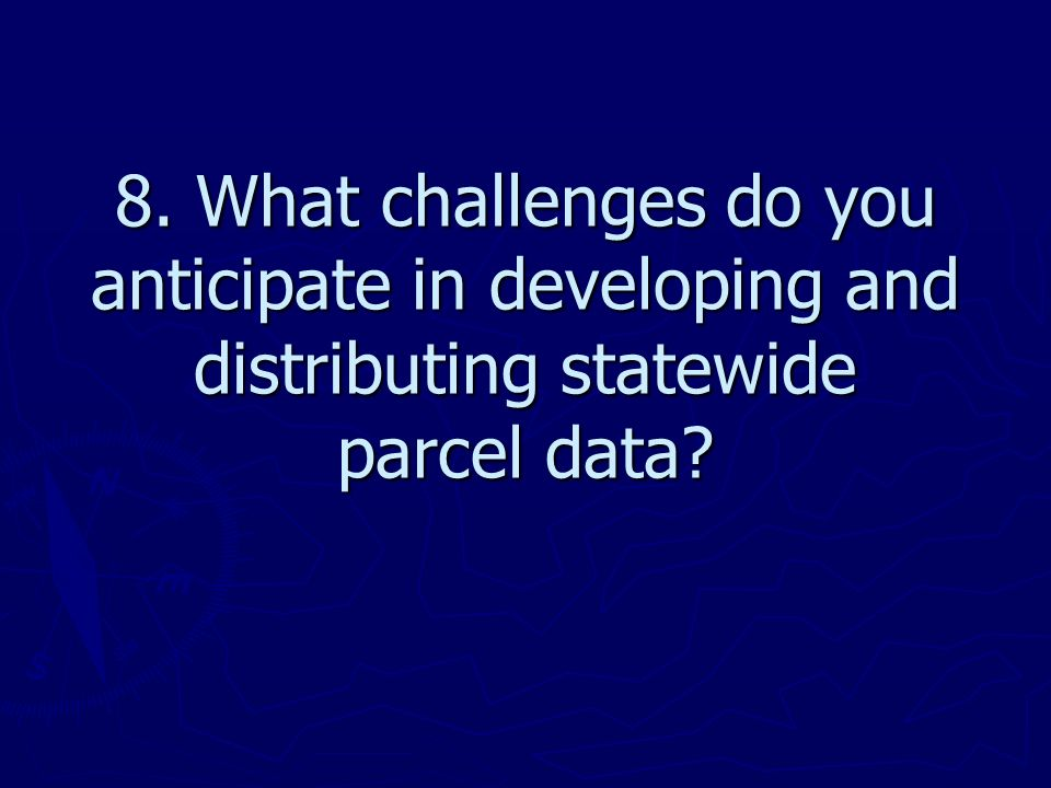 8. What challenges do you anticipate in developing and distributing statewide parcel data
