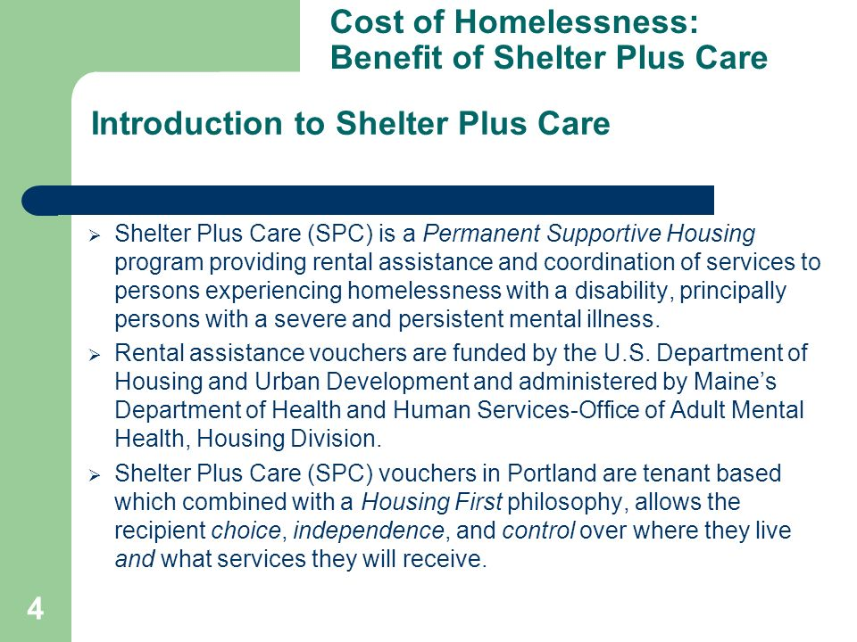 4 Shelter Plus Care (SPC) is a Permanent Supportive Housing program providing rental assistance and coordination of services to persons experiencing homelessness with a disability, principally persons with a severe and persistent mental illness.