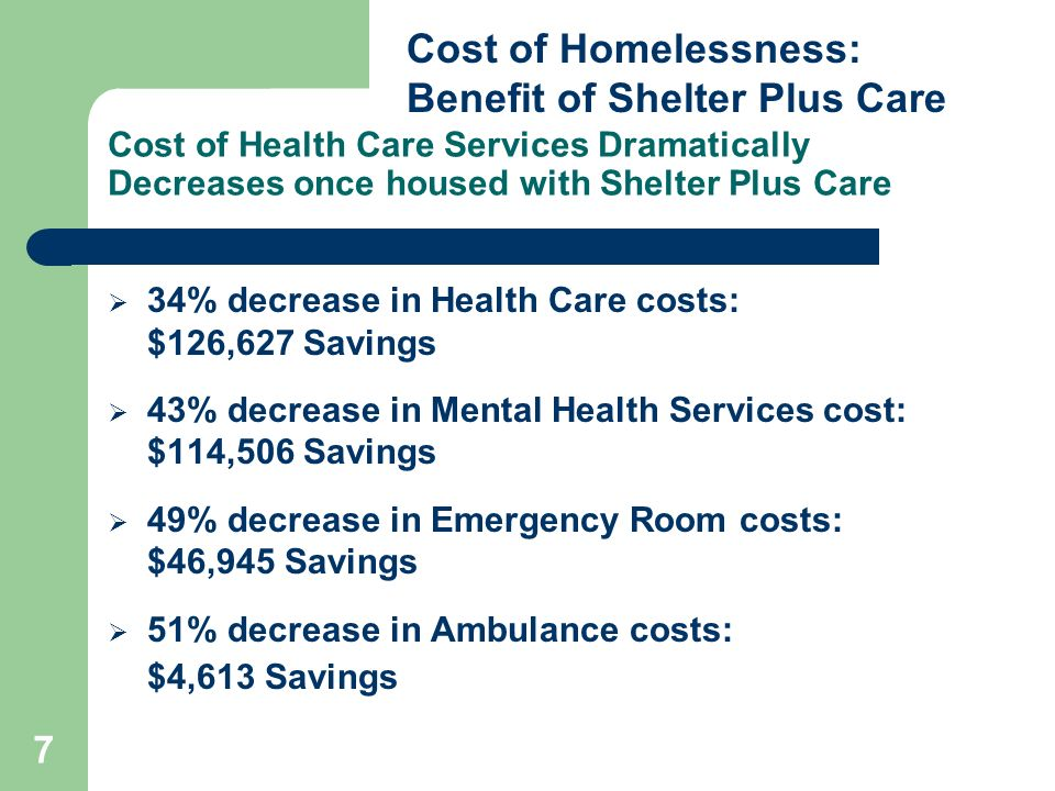 7 Cost of Health Care Services Dramatically Decreases once housed with Shelter Plus Care 34% decrease in Health Care costs: $126,627 Savings 43% decrease in Mental Health Services cost: $114,506 Savings 49% decrease in Emergency Room costs: $46,945 Savings 51% decrease in Ambulance costs: $4,613 Savings Cost of Homelessness: Benefit of Shelter Plus Care