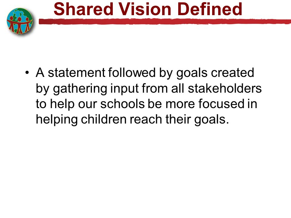 Shared Vision Defined A statement followed by goals created by gathering input from all stakeholders to help our schools be more focused in helping children reach their goals.