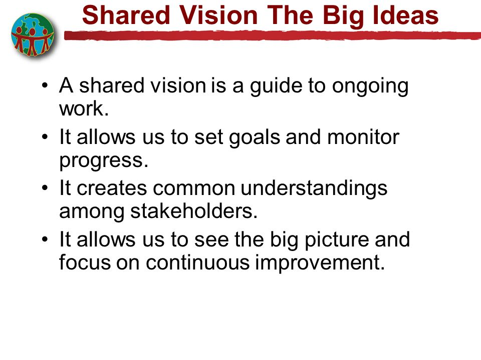 Shared Vision The Big Ideas A shared vision is a guide to ongoing work. It allows us to set goals and monitor progress. It creates common understandin