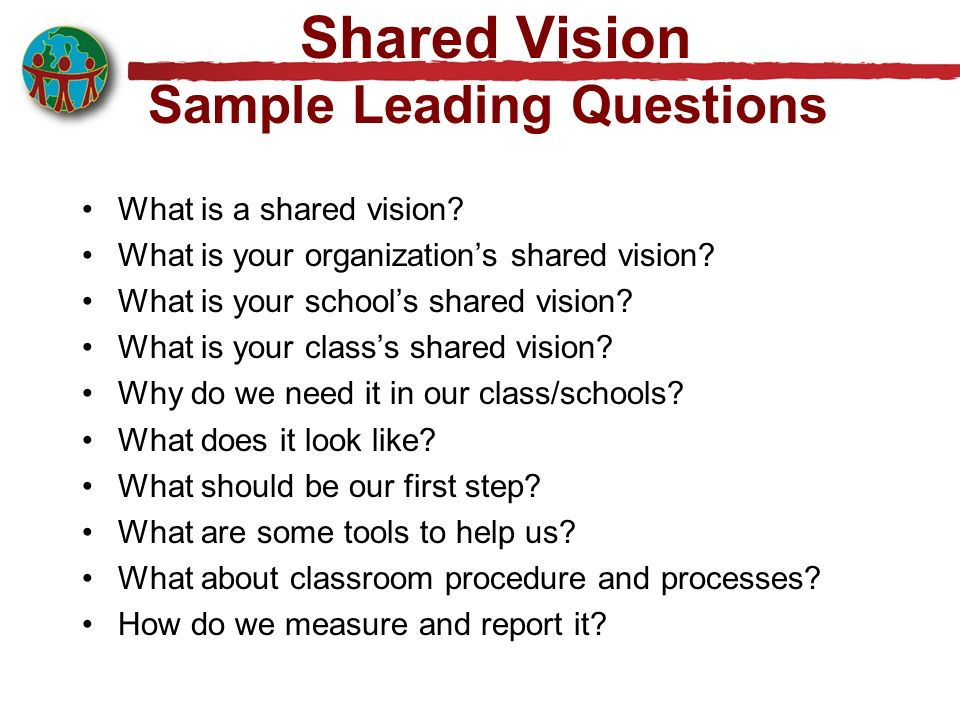 Shared Vision Sample Leading Questions What is a shared vision? What is your organizations shared vision? What is your schools shared vision? What is