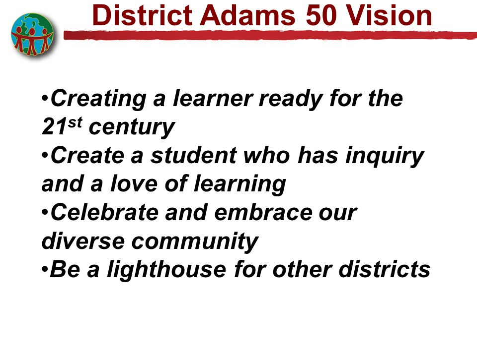 District Adams 50 Vision Creating a learner ready for the 21 st century Create a student who has inquiry and a love of learning Celebrate and embrace