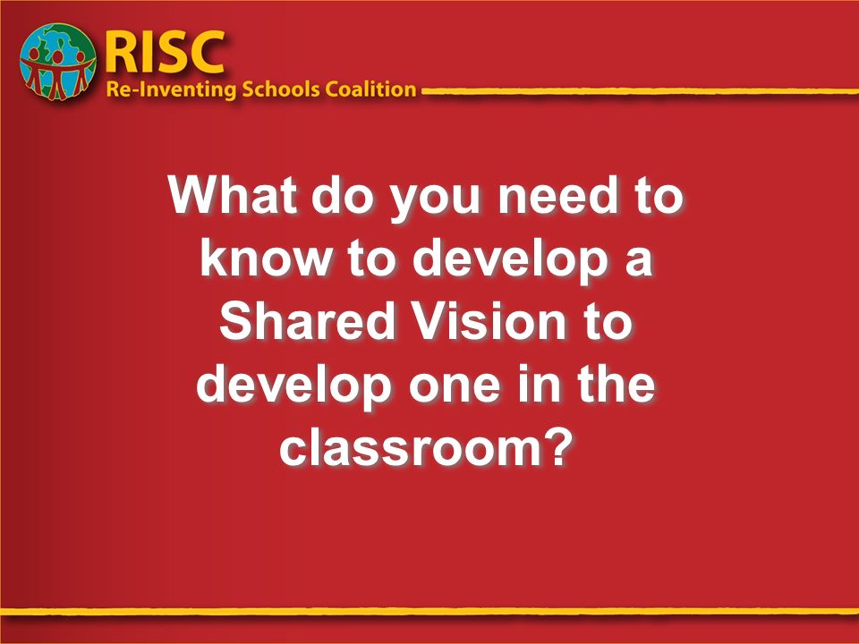 Wendy Battino/Richard DeLorenzo RISC Foundation What do you need to know to develop a Shared Vision to develop one in the classroom?