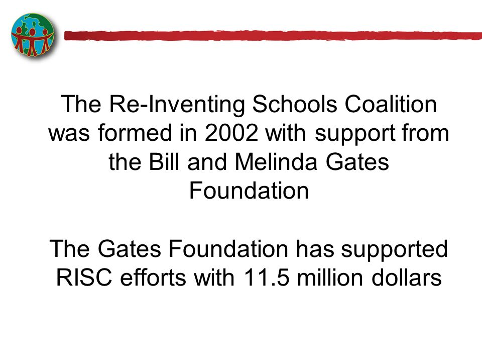 The Re-Inventing Schools Coalition was formed in 2002 with support from the Bill and Melinda Gates Foundation The Gates Foundation has supported RISC