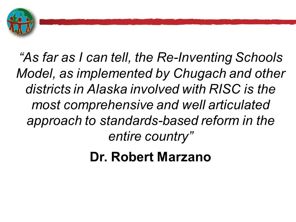 As far as I can tell, the Re-Inventing Schools Model, as implemented by Chugach and other districts in Alaska involved with RISC is the most comprehensive and well articulated approach to standards-based reform in the entire country Dr.
