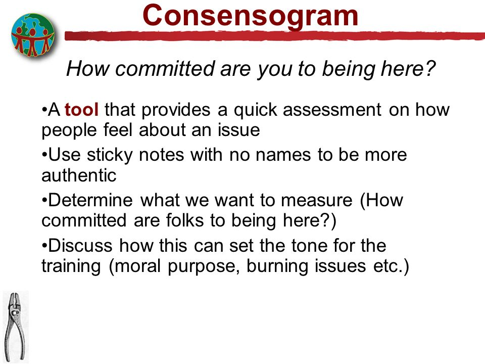Consensogram A tool that provides a quick assessment on how people feel about an issue Use sticky notes with no names to be more authentic Determine what we want to measure (How committed are folks to being here?) Discuss how this can set the tone for the training (moral purpose, burning issues etc.) How committed are you to being here?
