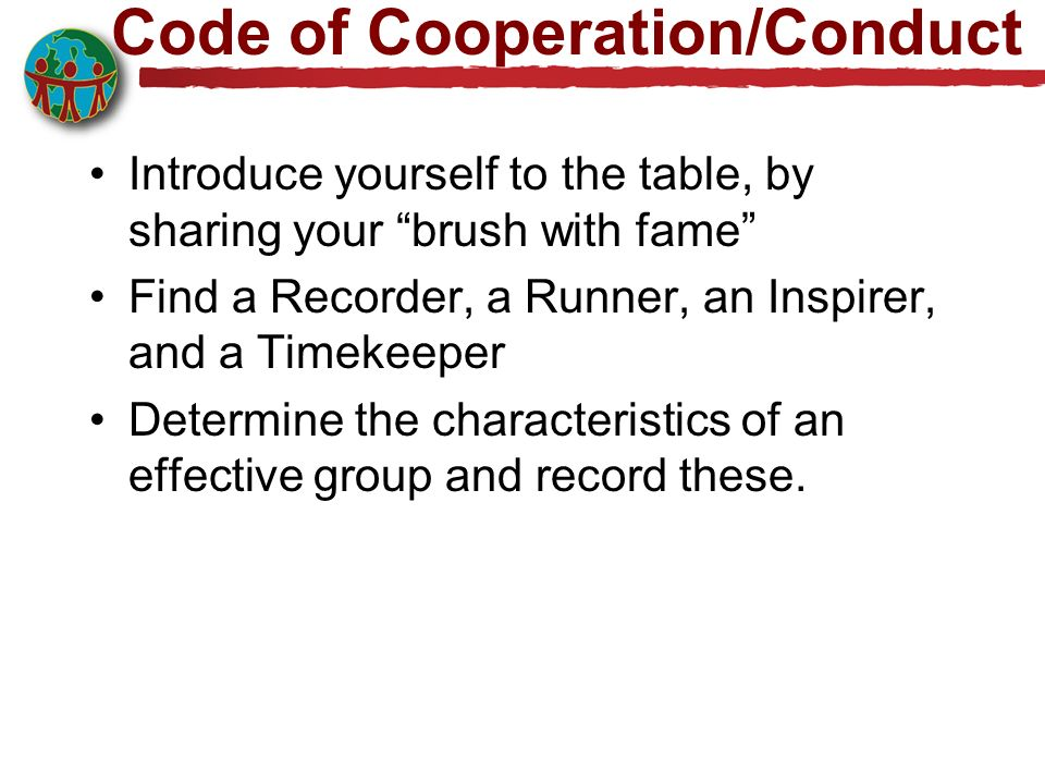 Code of Cooperation/Conduct Introduce yourself to the table, by sharing your brush with fame Find a Recorder, a Runner, an Inspirer, and a Timekeeper