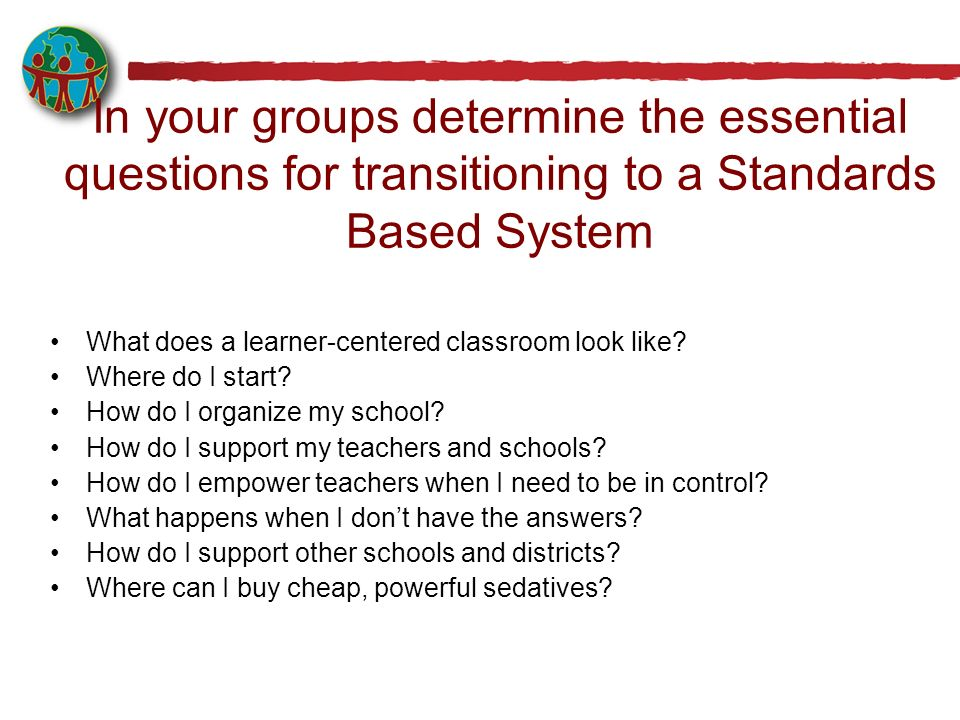 In your groups determine the essential questions for transitioning to a Standards Based System What does a learner-centered classroom look like? Where