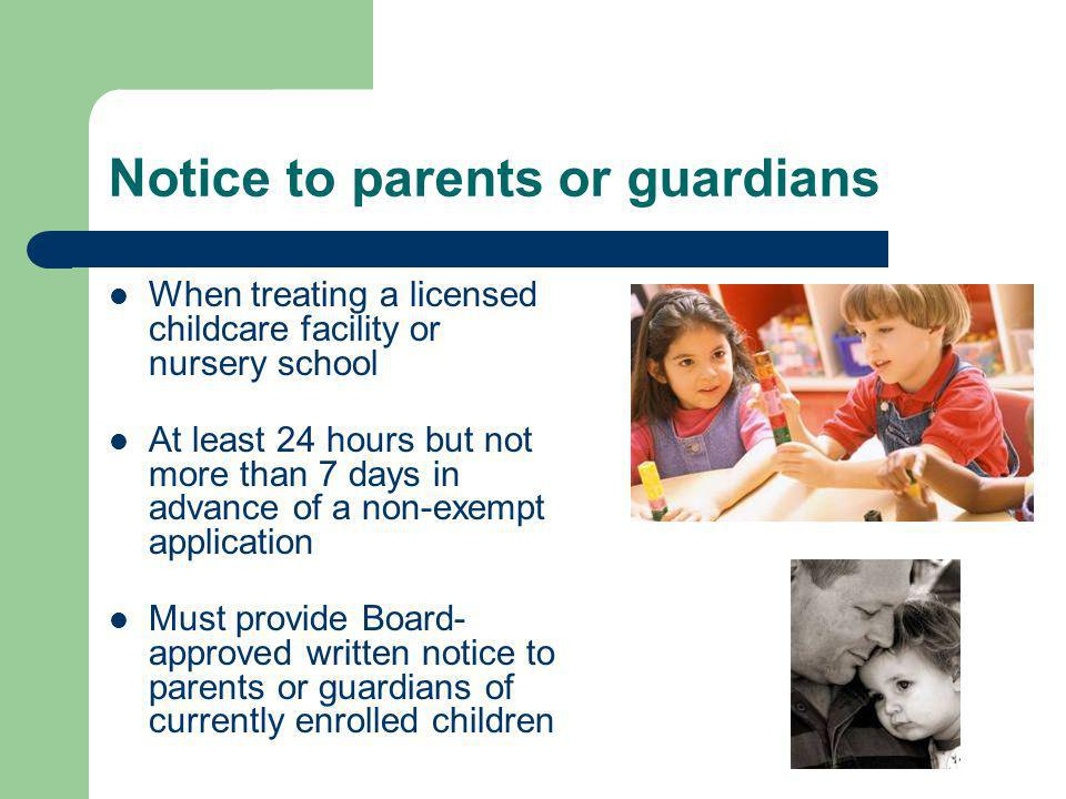 Notice to parents or guardians When treating a licensed childcare facility or nursery school At least 24 hours but not more than 7 days in advance of