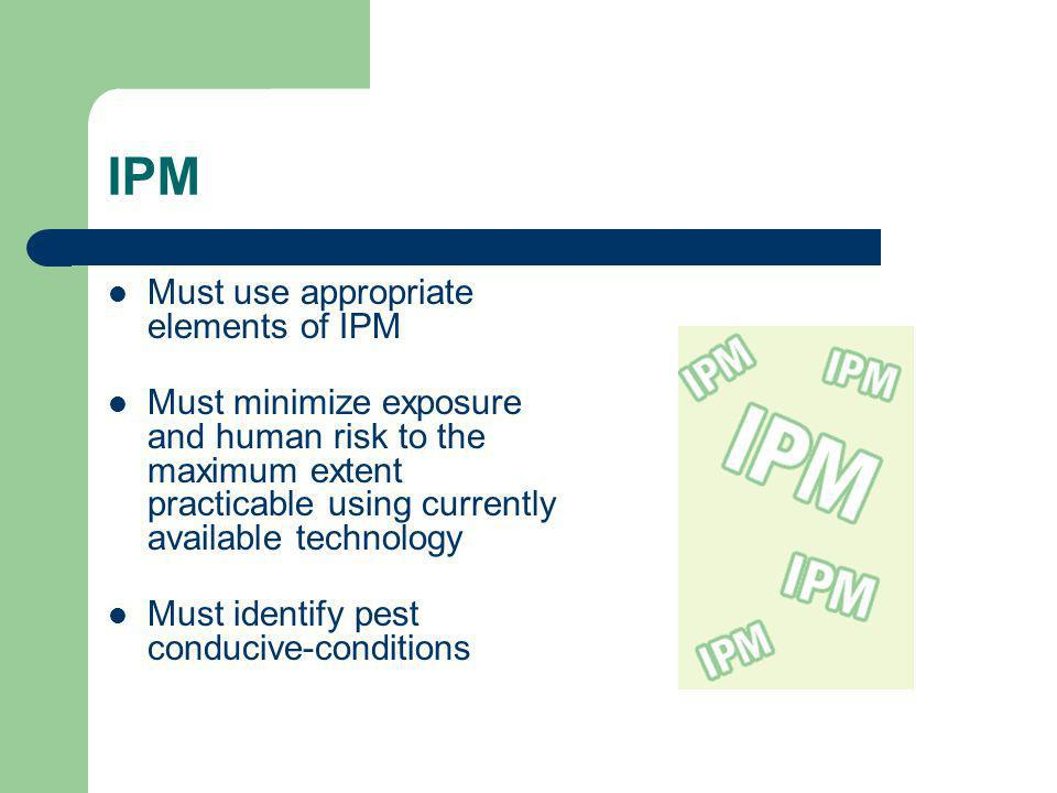 IPM Must use appropriate elements of IPM Must minimize exposure and human risk to the maximum extent practicable using currently available technology Must identify pest conducive-conditions