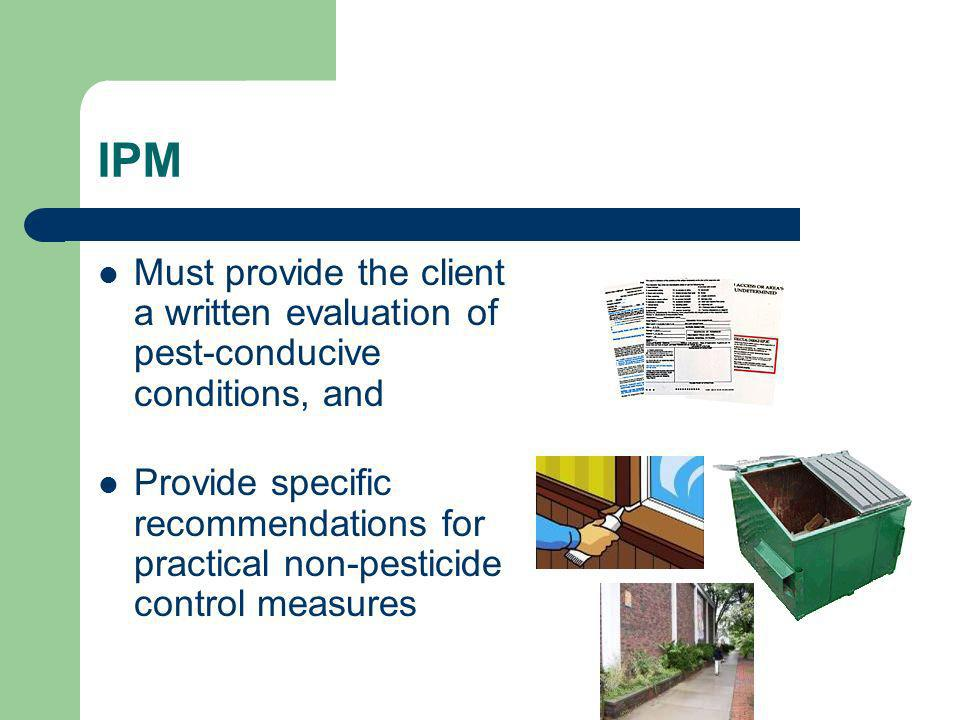 IPM Must provide the client a written evaluation of pest-conducive conditions, and Provide specific recommendations for practical non-pesticide contro