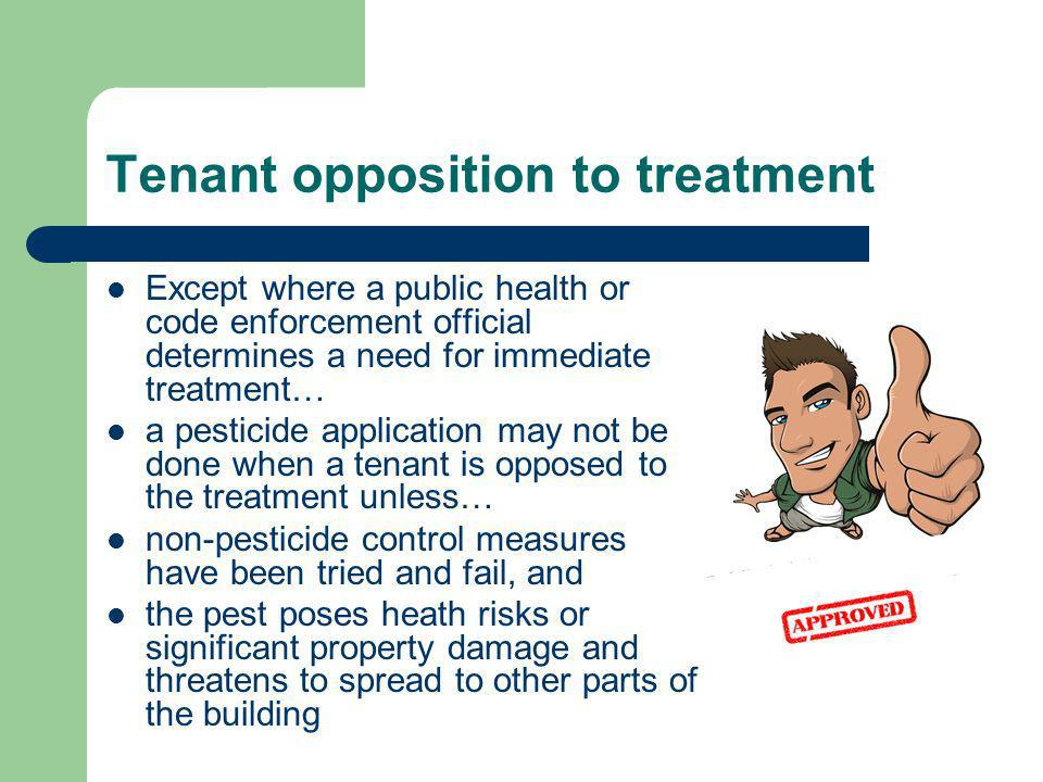 Tenant opposition to treatment Except where a public health or code enforcement official determines a need for immediate treatment… a pesticide application may not be done when a tenant is opposed to the treatment unless… non-pesticide control measures have been tried and fail, and the pest poses heath risks or significant property damage and threatens to spread to other parts of the building