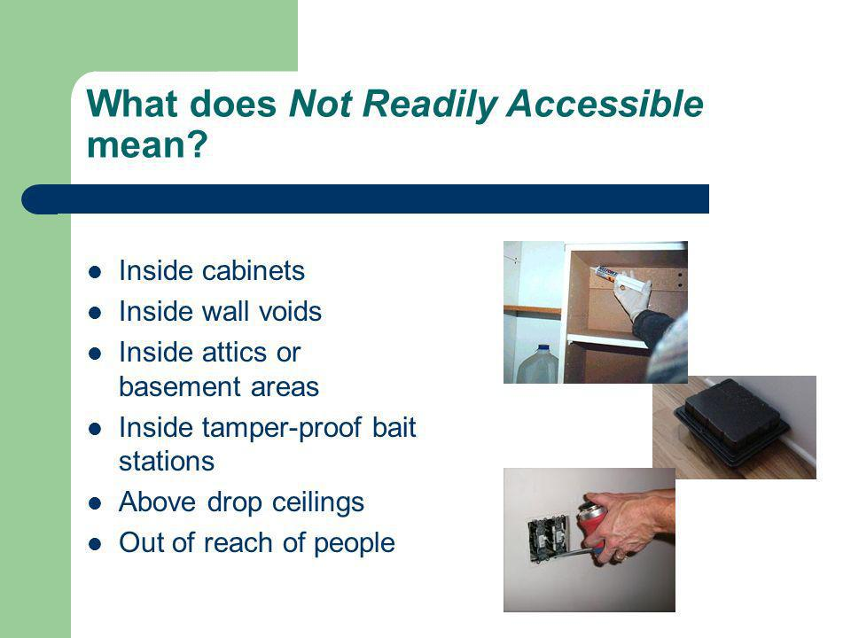 What does Not Readily Accessible mean? Inside cabinets Inside wall voids Inside attics or basement areas Inside tamper-proof bait stations Above drop