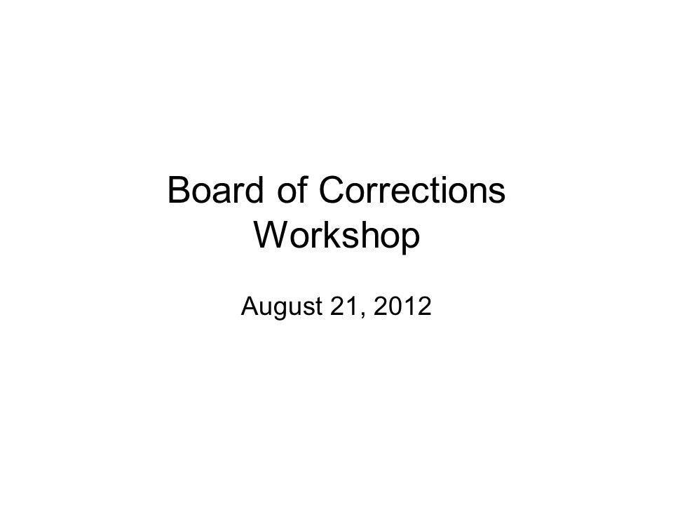 Board of Corrections Workshop August 21, 2012