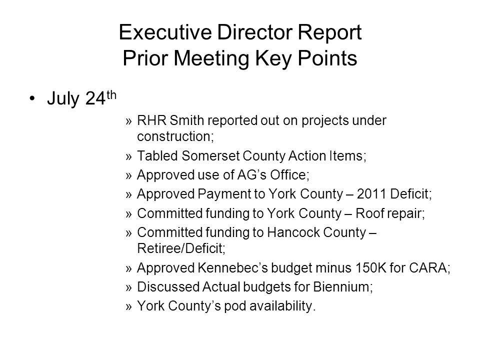 Executive Director Report Prior Meeting Key Points July 24 th »RHR Smith reported out on projects under construction; »Tabled Somerset County Action Items; »Approved use of AGs Office; »Approved Payment to York County – 2011 Deficit; »Committed funding to York County – Roof repair; »Committed funding to Hancock County – Retiree/Deficit; »Approved Kennebecs budget minus 150K for CARA; »Discussed Actual budgets for Biennium; »York Countys pod availability.