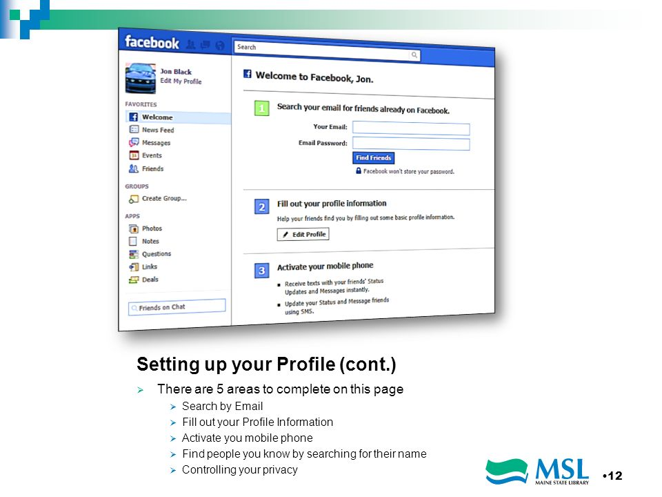 Setting up your Profile (cont.) There are 5 areas to complete on this page Search by  Fill out your Profile Information Activate you mobile phone Find people you know by searching for their name Controlling your privacy 12