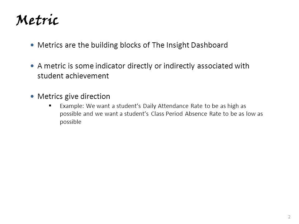 3 Thresholds A threshold is the value of the metric that marks the cut point between being acceptable and unacceptable In terms of The Insight Dashboard, a threshold is the value where the metric turns from green to red or from red to green Threshold Examples Student Daily Attendance Rate 85% Class Period Absence Rate 15% Days Absent 10 days The Insight Dashboard metric thresholds are based in research conducted by The Michael and Susan Dell Foundation The Regional Educational Laboratory, Mid-Atlantic The Delaware Department of Education (research and policy)