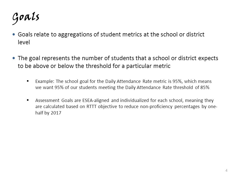 4 Goals Goals relate to aggregations of student metrics at the school or district level The goal represents the number of students that a school or di