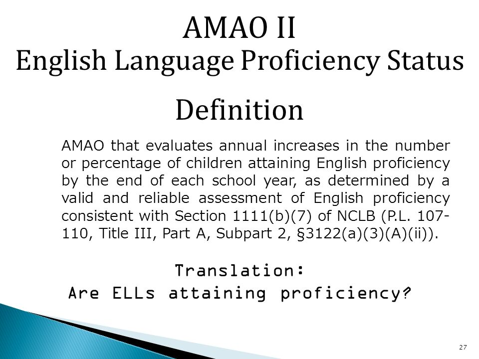 27 AMAO that evaluates annual increases in the number or percentage of children attaining English proficiency by the end of each school year, as determined by a valid and reliable assessment of English proficiency consistent with Section 1111(b)(7) of NCLB (P.L.