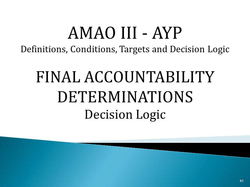 41 AMAO III - AYP Definitions, Conditions, Targets and Decision Logic FINAL ACCOUNTABILITY DETERMINATIONS Decision Logic