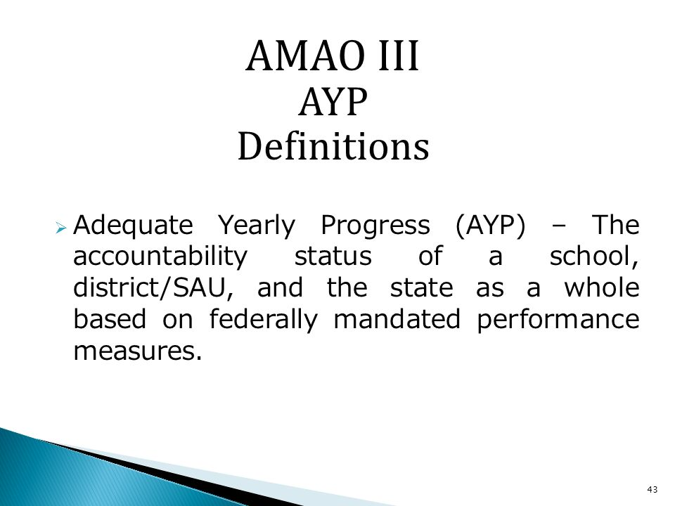 43 Adequate Yearly Progress (AYP) – The accountability status of a school, district/SAU, and the state as a whole based on federally mandated performance measures.