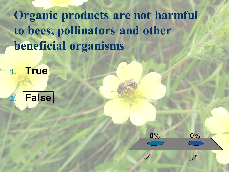 Organic products are not harmful to bees, pollinators and other beneficial organisms 1.