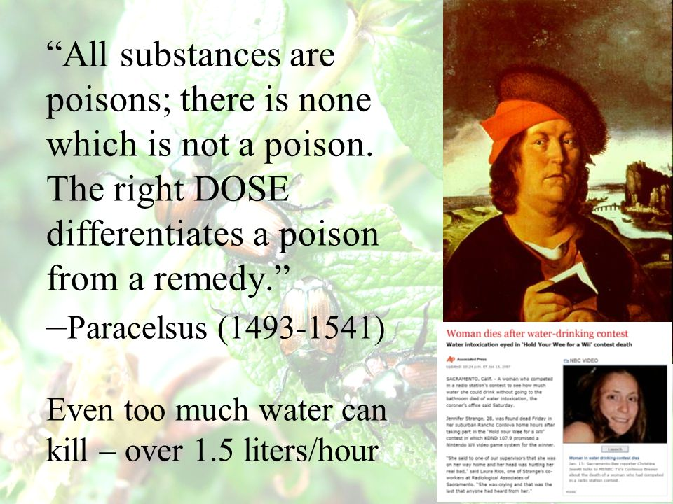 All substances are poisons; there is none which is not a poison. The right DOSE differentiates a poison from a remedy. – Paracelsus (1493-1541) Even t